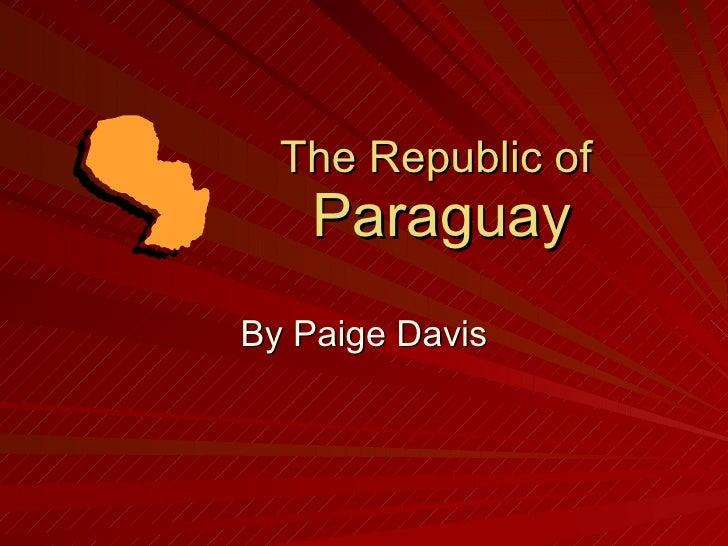 The Republic of  Paraguay By Paige Davis
