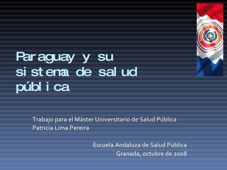 Paraguay y su  sistema de salud pública Trabajo para el Máster Universitario de Salud Pública Patricia Lima Pereira Escuel...
