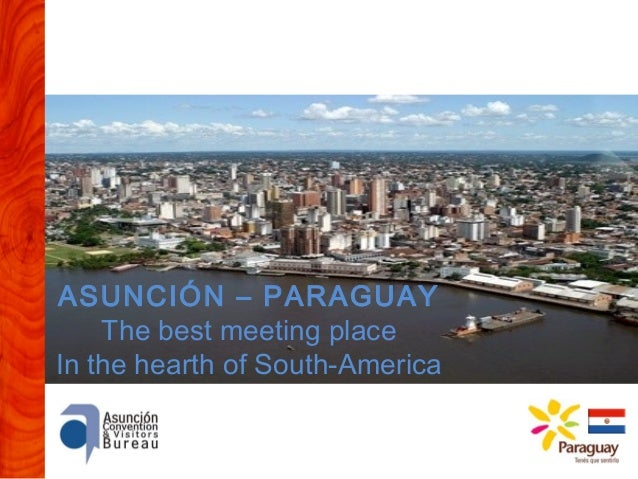 ASUNCIÓN – PARAGUAY The best meeting place In the hearth of South-America