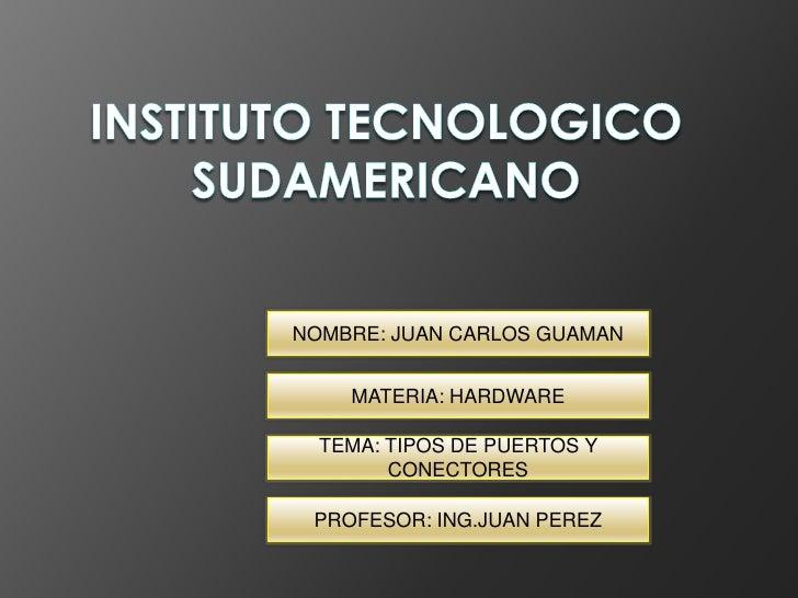 NOMBRE: JUAN CARLOS GUAMAN    MATERIA: HARDWARE  TEMA: TIPOS DE PUERTOS Y        CONECTORES PROFESOR: ING.JUAN PEREZ