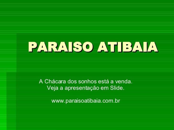 PARAISO ATIBAIA A Chácara dos sonhos está a venda. Veja a apresentação em Slide. www.paraisoatibaia.com.br