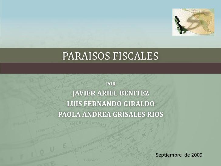 PARAISOS FISCALES<br />POR<br />JAVIER ARIEL BENITEZ<br />LUIS FERNANDO GIRALDO  <br />PAOLA ANDREA GRISALES RIOS<br />Sep...