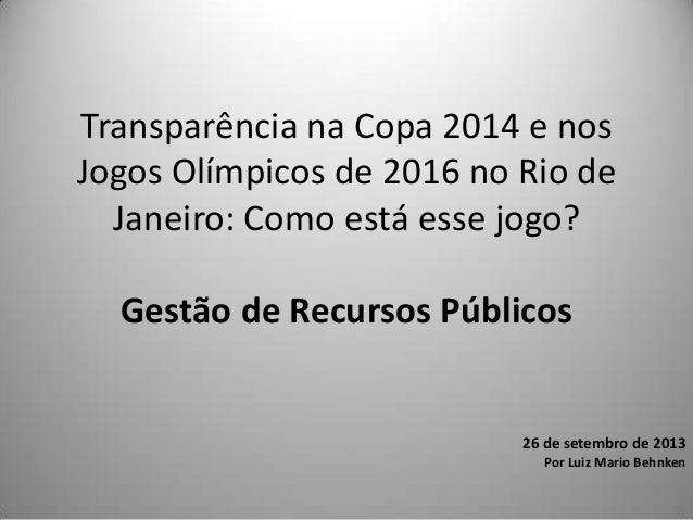 Transparência na Copa 2014 e nos Jogos Olímpicos de 2016 no Rio de Janeiro: Como está esse jogo? Gestão de Recursos Públic...