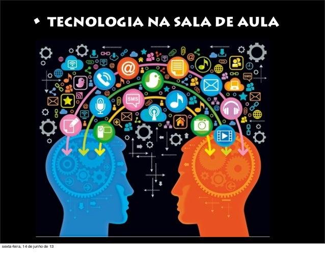 • TECNOLOGIA NA SALA DE AULAsexta-feira, 14 de junho de 13