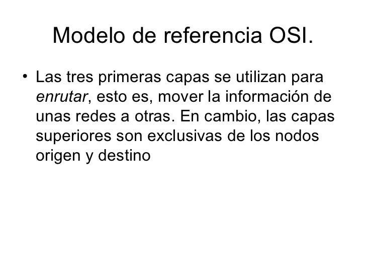 Modelo de referencia OSI. <ul><li>Las tres primeras capas se utilizan para  enrutar , esto es, mover la información de una...