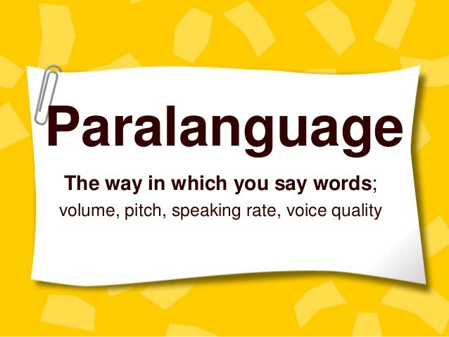 Paralanguage The way in which you say words; volume, pitch, speaking rate, voice quality