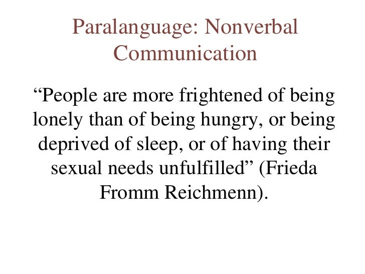 "Paralanguage: Nonverbal Communication "" People are more frightened of being lonely than of being hungry, or being deprived..."