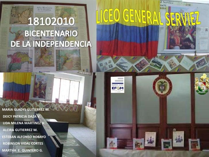 LICEO GENERAL SERVIEZ<br />2010<br />BICENTENARIO<br />DE LA INDEPENDENCIA<br />MARIA GLADYS GUTIERREZ M.<br />DEICY PATR...