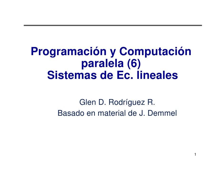 Programación y Computación          paralela (6)    Sistemas de Ec. lineales           Glen D. Rodríguez R.     Basado en ...