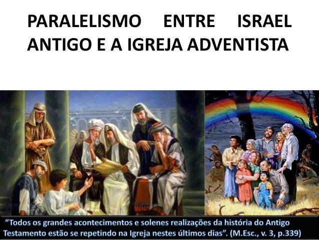 PARALELISMO ENTRE ISRAEL ANTIGO E A IGREJA ADVENTISTA