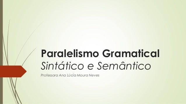 Paralelismo Gramatical Sintático e Semântico Professora Ana Lúcia Moura Neves