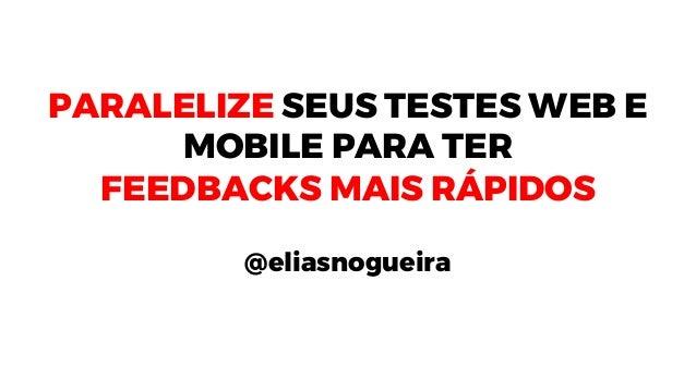 PARALELIZE SEUS TESTES WEB E MOBILE PARA TER FEEDBACKS MAIS RÁPIDOS @eliasnogueira