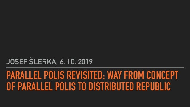 PARALLEL POLIS REVISITED: WAY FROM CONCEPT OF PARALLEL POLIS TO DISTRIBUTED REPUBLIC JOSEF ŠLERKA, 6. 10. 2019