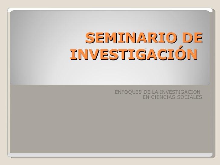 SEMINARIO DE INVESTIGACIÓN  ENFOQUES DE LA INVESTIGACION  EN CIENCIAS SOCIALES