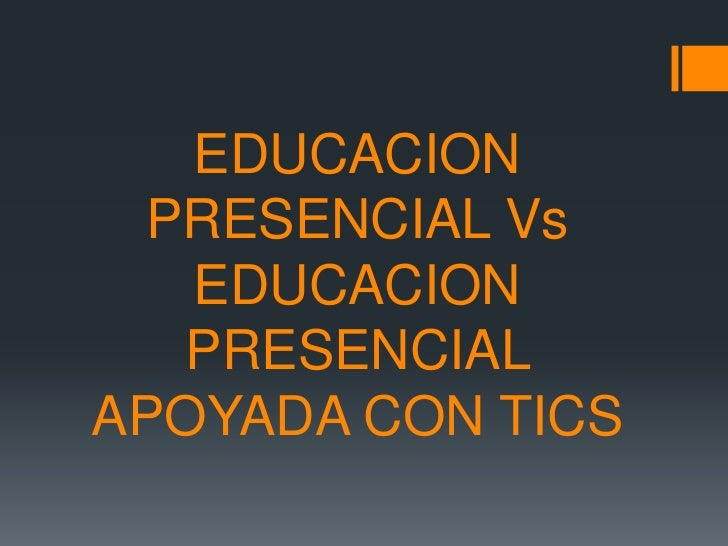 EDUCACION PRESENCIAL Vs   EDUCACION  PRESENCIALAPOYADA CON TICS