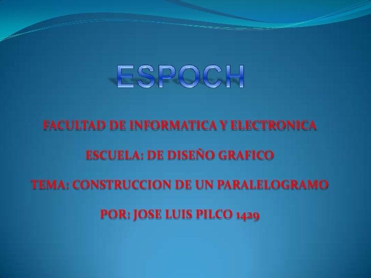 ESPOCH<br />FACULTAD DE INFORMATICA Y ELECTRONICA<br />ESCUELA: DE DISEÑO GRAFICO<br />TEMA: CONSTRUCCION DE UN PARALELOGR...