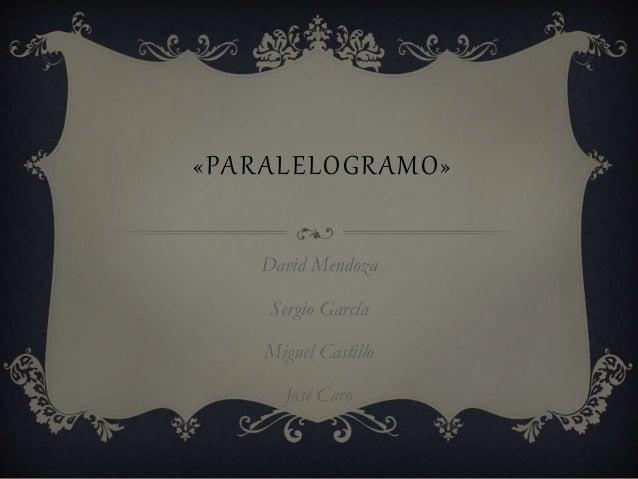 «PARALELOGRAMO»  David Mendoza  Sergio García  Miguel Castillo  José Caro