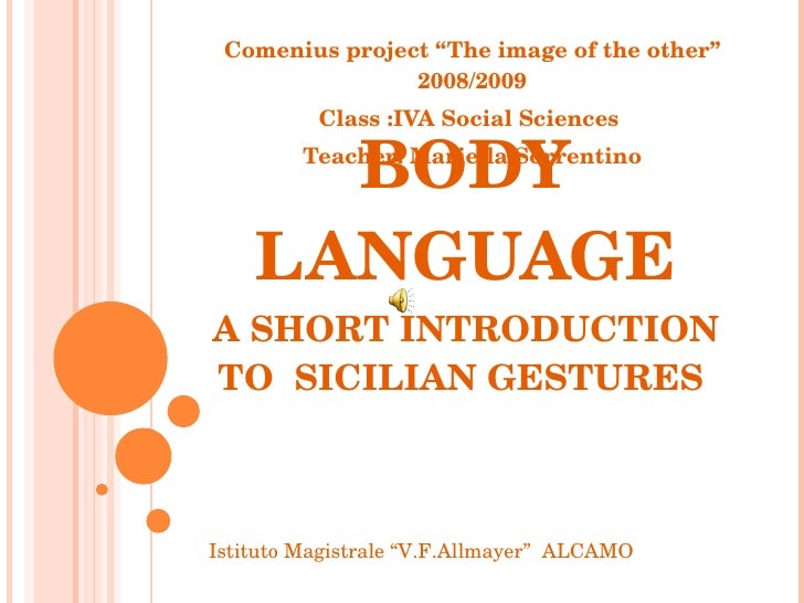 "BODY LANGUAGE A SHORT INTRODUCTION TO  SICILIAN GESTURES  Comenius project ""The image of the other"" 2008/2009 Class :IVA S..."