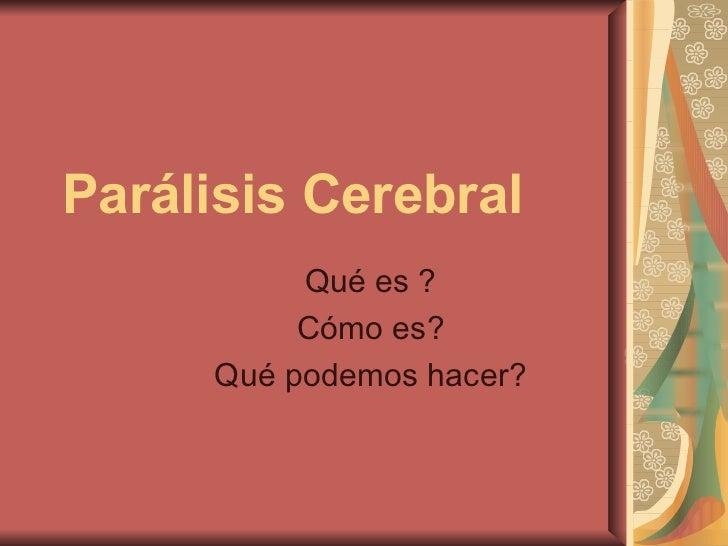 Parálisis Cerebral Qué es ? Cómo es? Qué podemos hacer?
