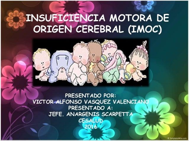 INSUFICIENCIA MOTORA DE ORIGEN CEREBRAL (IMOC) PRESENTADO POR: VICTOR ALFONSO VASQUEZ VALENCIANO PRESENTADO A: JEFE. ANARG...