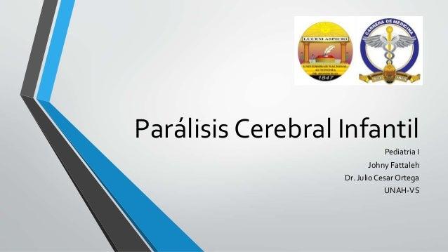 Parálisis Cerebral Infantil Pediatria I Johny Fattaleh Dr. Julio Cesar Ortega UNAH-VS