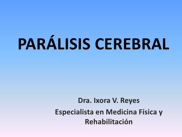 PARÁLISIS CEREBRAL<br />Dra. Ixora V. Reyes<br />Especialista en Medicina Física y Rehabilitación<br />