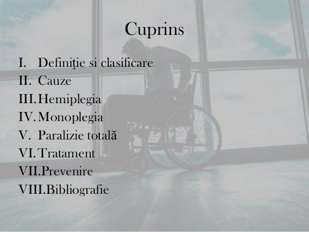 CuprinsI. Definiţie si clasificareII. CauzeIII.HemiplegiaIV.MonoplegiaV. Paralizie totalăVI.TratamentVII.PrevenireVIII.Bib...