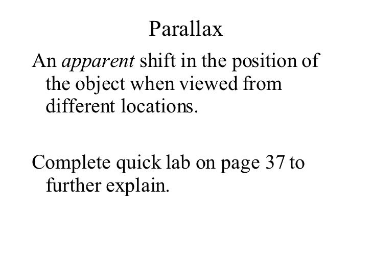 Parallax <ul><li>An  apparent  shift in the position of the object when viewed from different locations. </li></ul><ul><li...