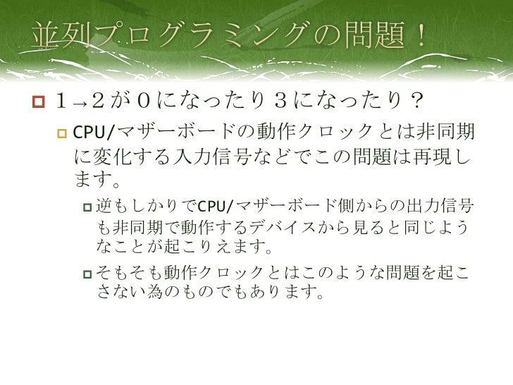 並列プログラミングの問題!<br />1->2が0になったり3になったり?<br />CPU/マザーボードの動作クロックとは非同期に変化する入力信号などでこの問題は再現します。<br />逆もしかりでCPU/マザーボード側からの出力信号も非同期...