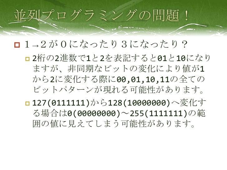 並列プログラミングの問題!<br />1->2が0になったり3になったり?<br />2桁の2進数で1と2を表記すると01と10になりますが、非同期なビットの変化により値が1から2に変化する際に00,01,10,11の全てのビットパターンが現れ...