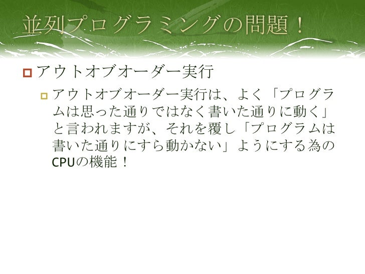 並列プログラミングの問題!<br />アウトオブオーダー実行<br />アウトオブオーダー実行は、よく「プログラムは思った通りではなく書いた通りに動く」と言われますが、それを覆し「プログラムは書いた通りにすら動かない」ようにする為のCPUの機能...
