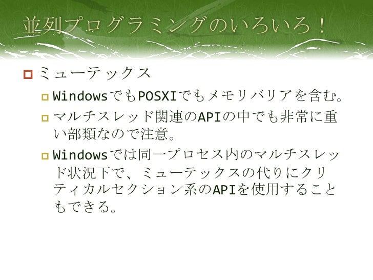 並列プログラミングのいろいろ!<br />ミューテックス<br />WindowsでもPOSXIでもメモリバリアを含む。<br />マルチスレッド関連のAPIの中でも非常に重い部類なので注意。<br />Windowsでは同一プロセス内のマルチ...