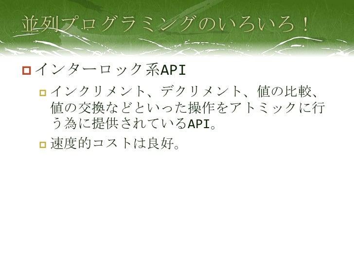 並列プログラミングのいろいろ!<br />インターロック系API<br />インクリメント、デクリメント、値の比較、値の交換などといった操作をアトミックに行う為に提供されているAPI。<br />速度的コストは良好。<br />