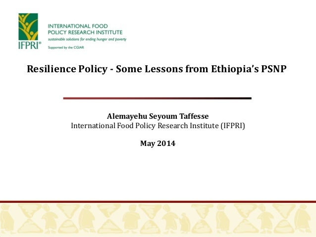 Alemayehu Seyoum Taffesse International Food Policy Research Institute (IFPRI) May 2014 Resilience Policy - Some Lessons f...