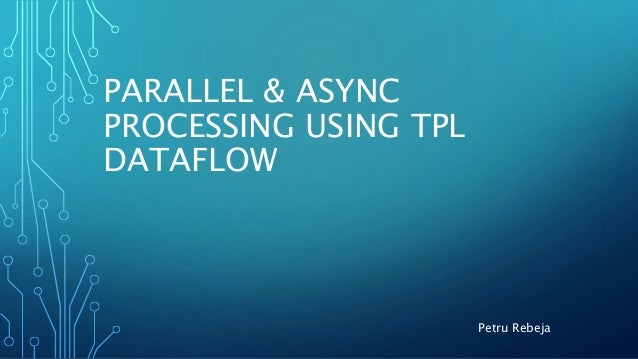PARALLEL & ASYNC PROCESSING USING TPL DATAFLOW Petru Rebeja