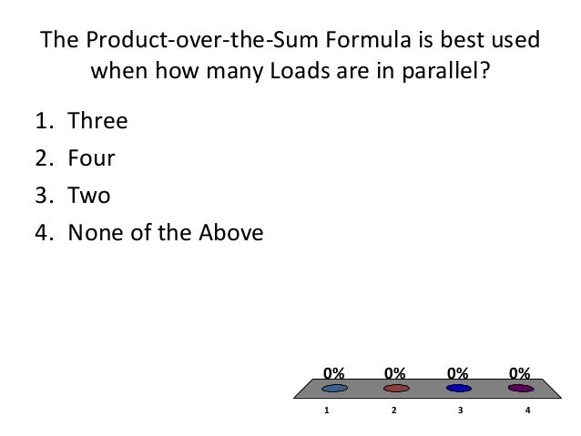The Product-over-the-Sum Formula is best used    when how many Loads are in parallel?1.   Three2.   Four3.   Two4.   None ...