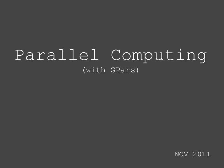 Parallel Computing      (with GPars)                     NOV 2011