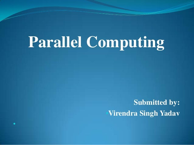Parallel Computing                      Submitted by:              •Virendra Singh Yadav•