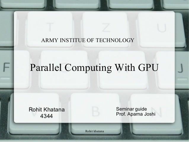 Rohit khatana Parallel Computing With GPU Rohit Khatana 4344 Seminar guide Prof. Aparna Joshi ARMY INSTITUE OF TECHNOLOGY