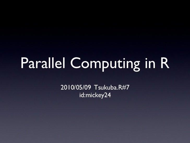 Parallel Computing in R       2010/05/09 Tsukuba.R#7             id:mickey24