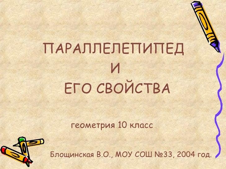 <ul><li>ПАРАЛЛЕЛЕПИПЕД  </li></ul><ul><li>И </li></ul><ul><li>ЕГО СВОЙСТВА </li></ul>геометрия 10 класс Блощинская В.О., М...