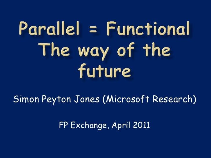 Simon Peyton Jones (Microsoft Research)         FP Exchange, April 2011