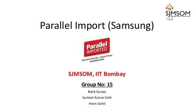 Group No: 15 Rohit Kumar Sumeet Kumar Seth Hiren Gohil Parallel Import (Samsung) SJMSOM, IIT Bombay