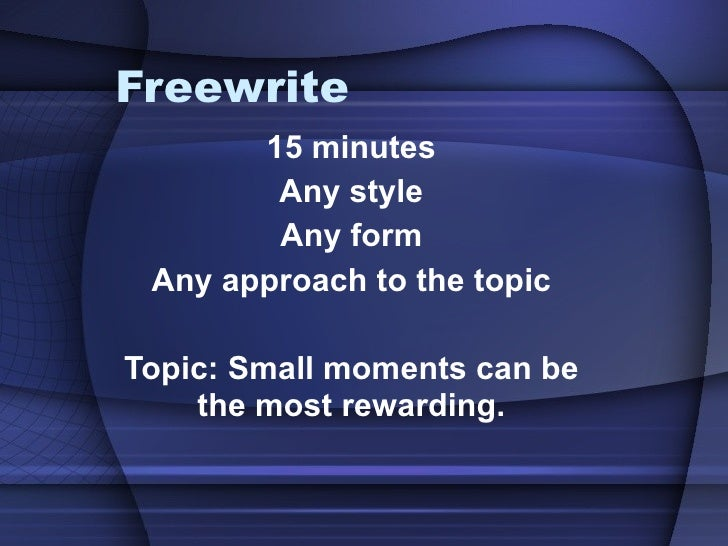Freewrite 15 minutes Any style Any form Any approach to the topic Topic: Small moments can be the most rewarding.