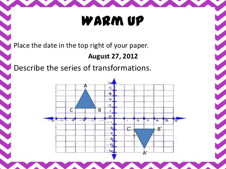 Warm UpPlace the date in the top right of your paper.                         August 27, 2012Describe the series of transf...