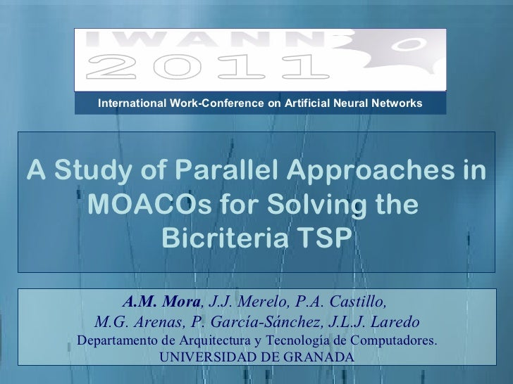 A Study of Parallel Approaches in MOACOs for Solving the  Bicriteria TSP A.M. Mora , J.J. Merelo, P.A. Castillo,  M.G. Are...