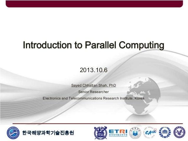한국해양과학기술진흥원 Introduction to Parallel Computing 2013.10.6 Sayed Chhattan Shah, PhD Senior Researcher Electronics and Teleco...
