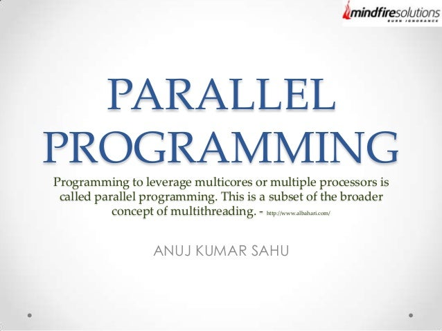PARALLEL PROGRAMMING Programming to leverage multicores or multiple processors is called parallel programming. This is a s...