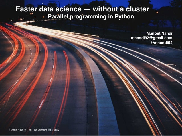 Domino Data Lab November 10, 2015 Faster data science — without a cluster Parallel programming in Python Manojit Nandi mna...