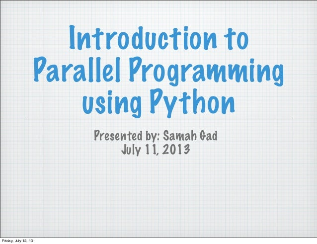 Introduction to Parallel Programming using Python Presented by: Samah Gad July 11, 2013 Friday, July 12, 13